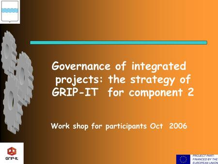 Governance of integrated projects: the strategy of GRIP-IT for component 2 Work shop for participants Oct 2006.