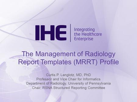 The Management of Radiology Report Templates (MRRT) Profile Curtis P. Langlotz, MD, PhD Professor and Vice Chair for Informatics Department of Radiology,