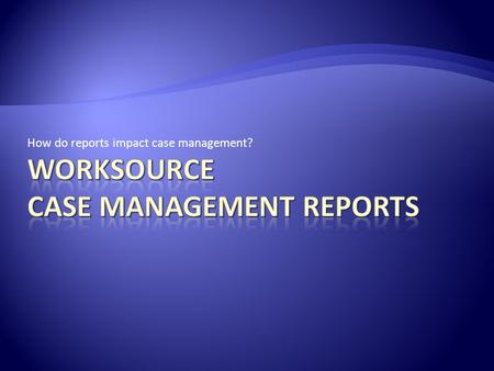 How do reports impact case management?. What comes first the report or the data? Data of course! Where does the data come from? Case management staff.