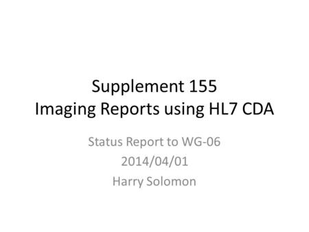 Supplement 155 Imaging Reports using HL7 CDA Status Report to WG-06 2014/04/01 Harry Solomon.