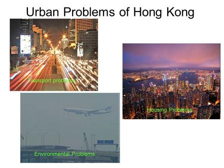 Urban Problems of Hong Kong Transport problems… Housing Problems… Environmental Problems…