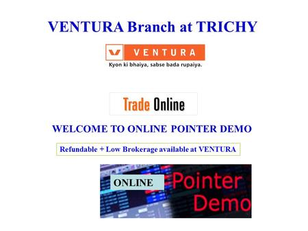 VENTURA Branch at TRICHY WELCOME TO ONLINE POINTER DEMO ONLINE Refundable + Low Brokerage available at VENTURA.
