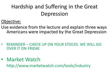 Hardship and Suffering in the Great Depression Objective: Use evidence from the lecture and explain three ways Americans were impacted by the Great Depression.