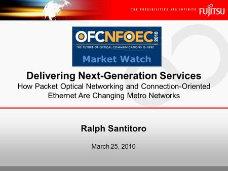 Ralph Santitoro March 25, 2010 Delivering Next-Generation Services How Packet Optical Networking and Connection-Oriented Ethernet Are Changing Metro Networks.