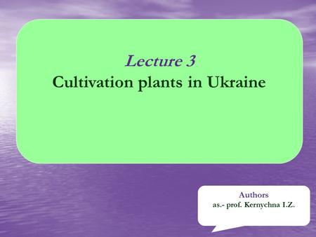 Lecture 3 Cultivation plants in Ukraine Authors as.- prof. Kernychna I.Z.