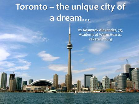 Toronto – the unique city of a dream… By Kosnyrev Alexander, 7g, Academy of Warm Hearts, Yekaterinburg.
