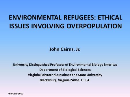 ENVIRONMENTAL REFUGEES: ETHICAL ISSUES INVOLVING OVERPOPULATION John Cairns, Jr. University Distinguished Professor of Environmental Biology Emeritus Department.