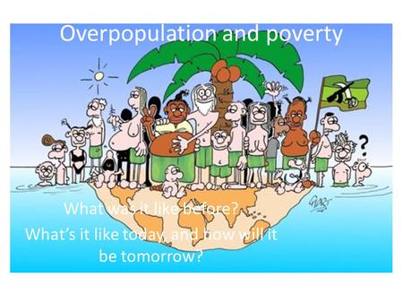 Overpopulation and poverty What was it like before? What's it like today, and how will it be tomorrow?