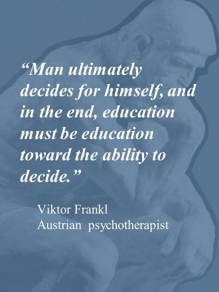 """Man ultimately decides for himself, and in the end, education must be education toward the ability to decide."" Viktor Frankl Austrian psychotherapist."
