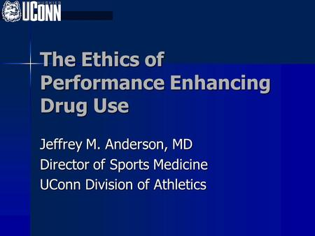 The Ethics of Performance Enhancing Drug Use Jeffrey M. Anderson, MD Director of Sports Medicine UConn Division of Athletics.
