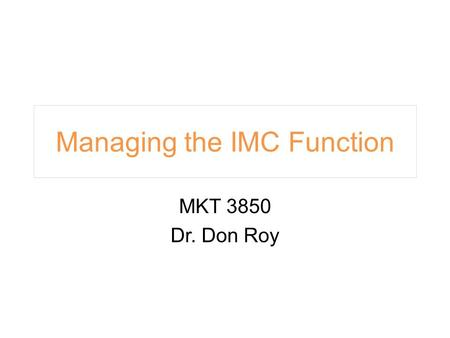 Managing the IMC Function MKT 3850 Dr. Don Roy.