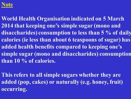 Note World Health Organisation indicated on 5 March 2014 that keeping one's simple sugar (mono and disaccharides) consumption to less than 5 % of daily.