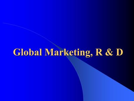 Global Marketing, R & D. Global Marketing and R&D  Among different countries, why and how: – It makes sense to vary the attributes of products – Distribution.