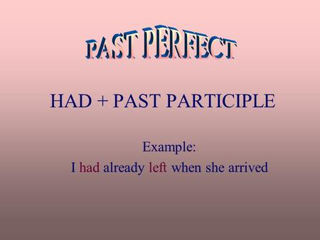 HAD + PAST PARTICIPLE Example: I had already left when she arrived.