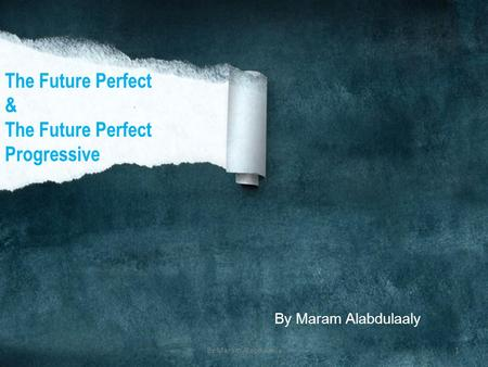 By Maram Alabdulaaly The Future Perfect & The Future Perfect Progressive By Maram Alabdulaaly1.