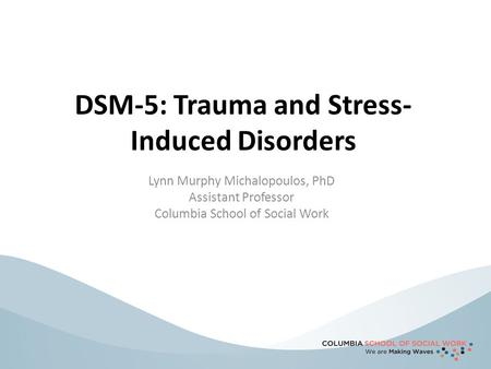 DSM-5: Trauma and Stress- Induced Disorders Lynn Murphy Michalopoulos, PhD Assistant Professor Columbia School of Social Work.