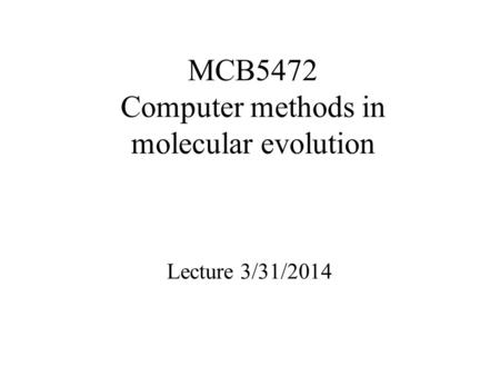 MCB5472 Computer methods in molecular evolution Lecture 3/31/2014.