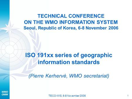 1 TECO-WIS, 6-8 November 2006 TECHNICAL CONFERENCE ON THE WMO INFORMATION SYSTEM Seoul, Republic of Korea, 6-8 November 2006 ISO 191xx series of geographic.