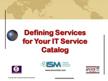 Copyright 2008, Integrated Solutions Management Defining Services for Your IT Service Catalog www.ismonline.com.