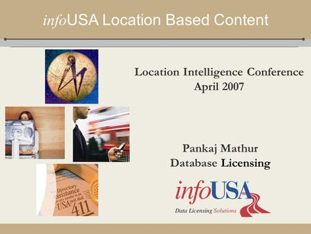 Info USA Location Based Content Pankaj Mathur Database Licensing Location Intelligence Conference April 2007.
