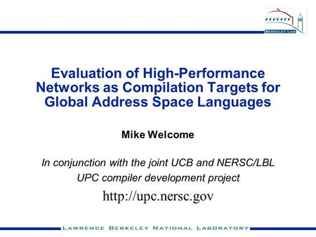 Evaluation of High-Performance Networks as Compilation Targets for Global Address Space Languages Mike Welcome In conjunction with the joint UCB and NERSC/LBL.