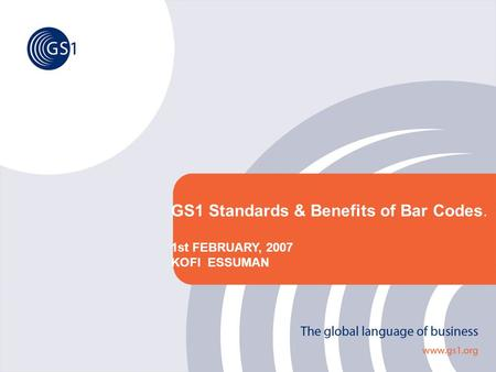 GS1 Standards & Benefits of Bar Codes. 1st FEBRUARY, 2007 KOFI ESSUMAN.