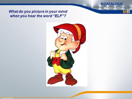 "© Copyright Datalogic 2009 What do you picture in your mind when you hear the word ""ELF""?"