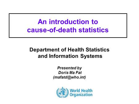 Health Statistics and Informatics An introduction to cause-of-death statistics Department of Health Statistics and Information Systems Presented by Doris.