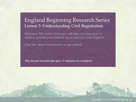 England Beginning Research Series Lesson 3: Understanding Civil Registration Welcome! This series of lessons will help you learn how to conduct genealogical.