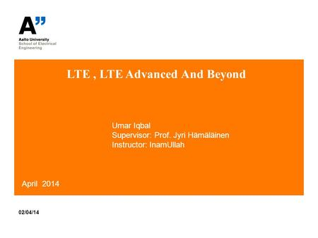 LTE, LTE Advanced And Beyond 02/04/14 April 2014 Umar Iqbal Supervisor: Prof. Jyri Hämäläinen Instructor: InamUllah.
