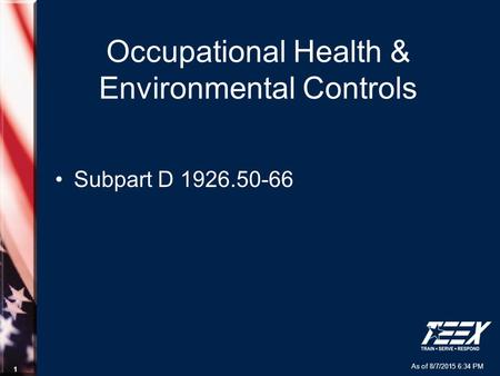 As of 8/7/2015 6:34 PM 1 Occupational Health & Environmental Controls Subpart D 1926.50-66.