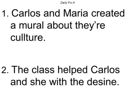 Daily Fix-It 1. Carlos and Maria created a mural about they're cullture. 2. The class helped Carlos and she with the desine.