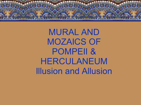 MURAL AND MOZAICS OF POMPEII & HERCULANEUM Illusion and Allusion.