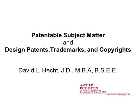 Patentable Subject Matter and Design Patents,Trademarks, and Copyrights David L. Hecht, J.D., M.B.A, B.S.E.E.