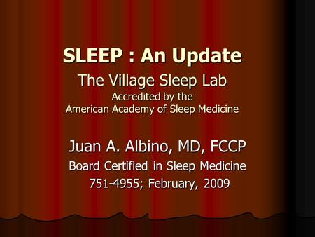 SLEEP : An Update The Village Sleep Lab Accredited by the American Academy of Sleep Medicine Juan A. Albino, MD, FCCP Board Certified in Sleep Medicine.