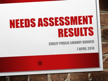 NEEDS ASSESSMENT RESULTS SEDLEY PUBLIC LIBRARY BRANCH 7 APRIL 2014.