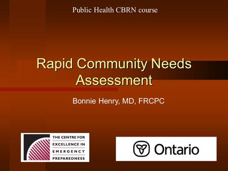 Rapid Community Needs Assessment Bonnie Henry, MD, FRCPC Public Health CBRN course.