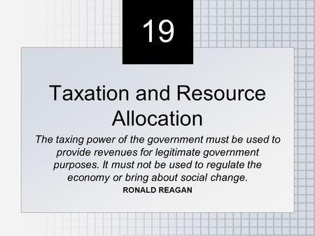 19 Taxation and Resource Allocation The taxing power of the government must be used to provide revenues for legitimate government purposes. It must not.
