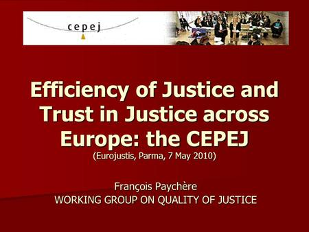 Efficiency of Justice and Trust in Justice across Europe: the CEPEJ (Eurojustis, Parma, 7 May 2010) François Paychère WORKING GROUP ON QUALITY OF JUSTICE.