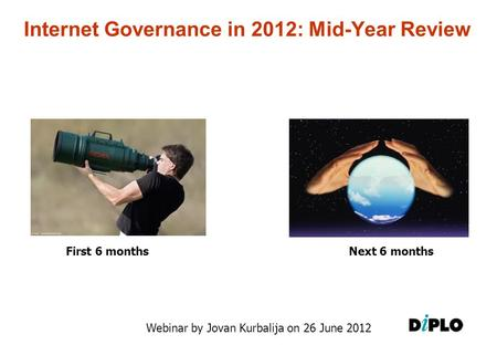 Internet Governance in 2012: Mid-Year Review Webinar by Jovan Kurbalija on 26 June 2012 First 6 monthsNext 6 months.