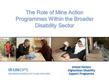 United Nations Afghanistan Disability Support Programme The Role of Mine Action Programmes Within the Broader Disability Sector.