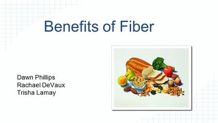 Benefits of Fiber Dawn Phillips Rachael DeVaux Trisha Lamay.