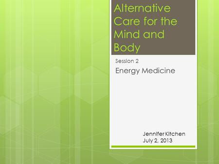 Alternative Care for the Mind and Body Session 2 Energy Medicine Jennifer Kitchen July 2, 2013.