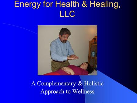 Energy for Health & Healing, LLC A Complementary & Holistic Approach to Wellness.