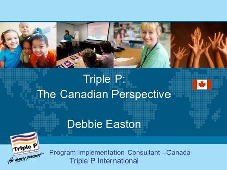 Triple P: The Canadian Perspective Debbie Easton Program Implementation Consultant –Canada Triple P International.