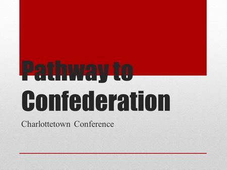 Pathway to Confederation Charlottetown Conference.