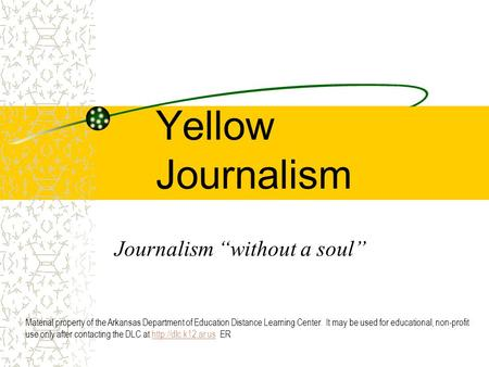 "Yellow Journalism Journalism ""without a soul"" Material property of the Arkansas Department of Education Distance Learning Center. It may be used for educational,"