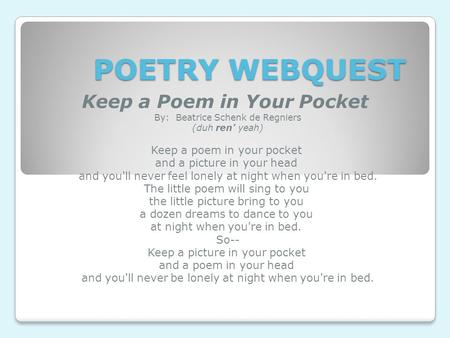 POETRY WEBQUEST Keep a Poem in Your Pocket  By:  Beatrice Schenk de Regniers (duh ren' yeah) Keep a poem in your pocket  and a picture in your head