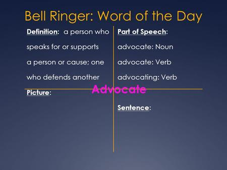 Bell Ringer: Word of the Day Definition: a person who Part of Speech : speaks for or supports advocate: Noun a person or cause; one advocate: Verb who.
