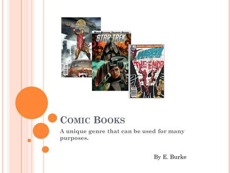 C OMIC B OOKS A unique genre that can be used for many purposes. By E. Burke.
